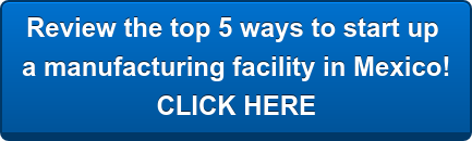 Review the top 5 ways to start up  a manufacturing facility in Mexico! CLICK HERE