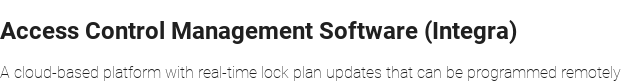 Access Control Management Software (Integra)  A cloud-based platform with real-time lock plan updates that can be programmed  remotely