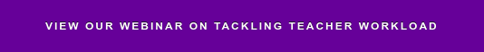 VIEW OUR WEBINAR ON TACKLING TEACHER WORKLOAD