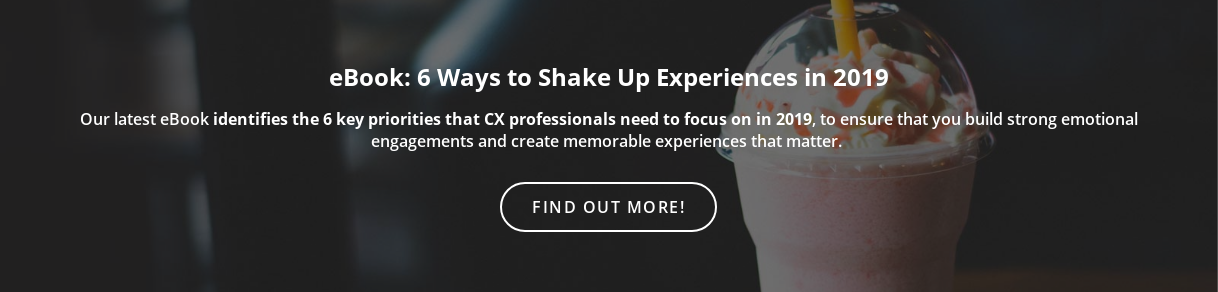 eBook: 6 Ways to Shake Up Experiences in 2019  Our latest eBook identifies the 6 key priorities that CX professionals need to  focus on in 2019, to ensure that you build strong emotional engagements and  create memorable experiences that matter.  Find out more!