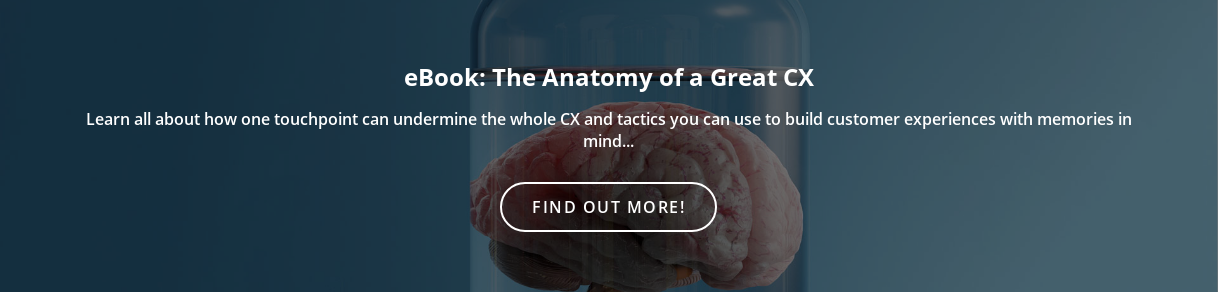 eBook: The Anatomy of a Great CX  Learn all about how one touchpoint can undermine the whole CX and tactics you  can use to build customer experiences with memories in mind... Find out more!