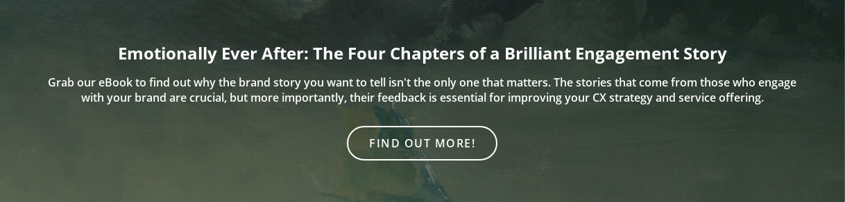 Emotionally Ever After: The Four Chapters of a Brilliant Engagement Story  Grab our eBook to find out why the brand story you want to tell isn't the only  one that matters. The stories that come from those who engage with your brand  are crucial, but more importantly, their feedback is essential for improving  your CX strategy and service offering. Find out more!
