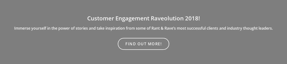 Customer Engagement Raveolution 2018!  Immerse yourself in the power of storiesand take inspiration from some of  Rant & Rave's most successful clients and industry thought leaders. Find out more!