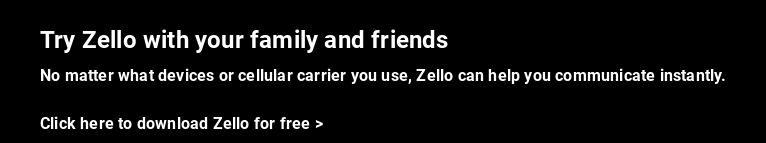 Try Zello with your family and friends  No matter what devices or cellular carrier you use, Zello can help you  communicate instantly.    Click here to download Zello for free >