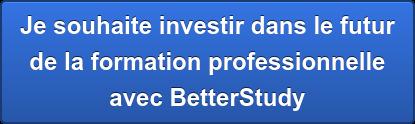 Je souhaite investir dans le futur de la formation professionnelle avec BetterStudy