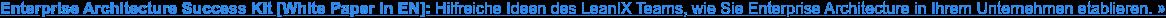 Enterprise Architecture Success Kit [White Paper in EN]: Hilfreiche Ideen des  LeanIX Teams, wie Sie Enterprise Architecture in Ihrem Unternehmen etablieren.»