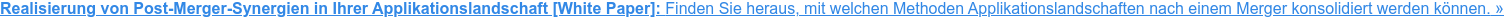 Realisierung von Post-Merger-Synergien in Ihrer IT-Anwendungslandschaft [White  Paper in EN]:Finden Sie heraus, welche Methoden zur Konsolidierung von  IT-Anwendungslandschaften es gibt und welche Schritte unternommen werden  sollten, um eine IT-Landschaft nach einer Fusion zu konsolidieren.»
