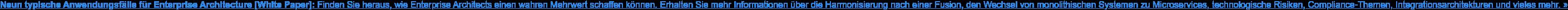 Neun typische Anwendungsfälle für Enterprise Architecture [White Paper]: Finden  Sie heraus, wie Enterprise Architects einen wahren Mehrwert schaffen können.  Erhalten Sie mehr Informationen über die Harmonisierung nach einer Fusion, den  Wechsel von monolithischen Systemen zu Microservices, technologische Risiken,  Compliance-Themen, Integrationsarchitekturen und vieles mehr. »