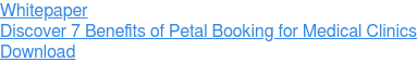 Whitepaper  Discover 7 Benefits of Petal Booking for Medical Clinics Download