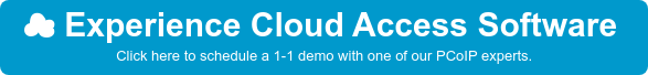 Experience Cloud Access Software  Click here to schedule a 1-1 demo with one  of our PCoIP experts.