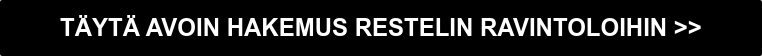 TÄYTÄ AVOIN HAKEMUS RESTELIN RAVINTOLOIHIN >>