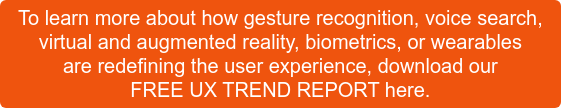 To learn more about how gesture recognition, voice search,  virtual and augmented reality, biometrics, or wearables  are redefining the user experience, download our  FREE UX TREND REPORT here.