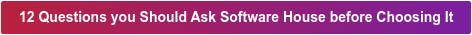 12 Questions you Should Ask Software House before Choosing It