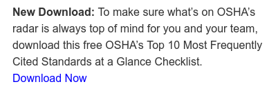 New Download: To make sure what's on OSHA's  radar is always top of mind for you and your team,  download this free OSHA's Top 10 Most Frequently  Cited Standards at a Glance Checklist. Download Now