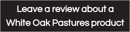 Leave a review about a  White Oak Pastures product