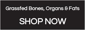 Grassfed Bones, Organs & Fats  SHOP NOW