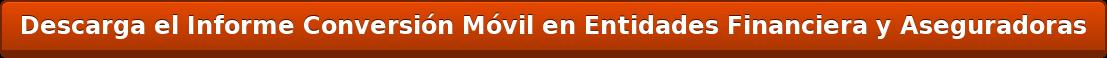Descarga el Informe Conversión Móvil en Entidades Financiera y Aseguradoras