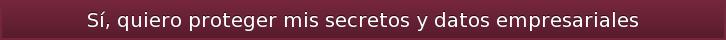 Sí, quiero proteger mis secretos y datos empresariales