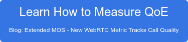 Learn How to Measure QoE Blog: Extended MOS - New WebRTC Metric Tracks Call Quality