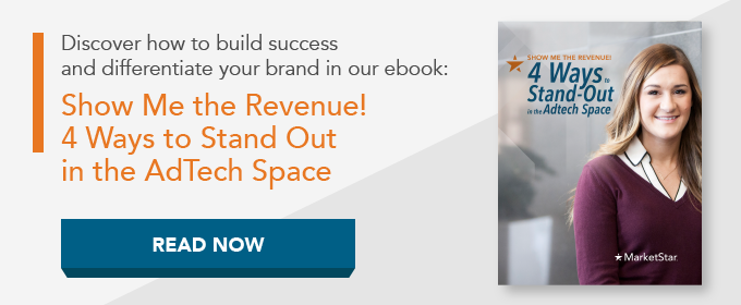 Discover how to build success and differentiate your brand in our guide: Show  Me the Revenue! 4 Ways to Stand Out in the AdTech Space.
