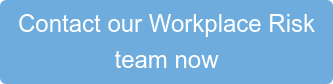 Contact our Workplace Risk  team now