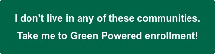 I don't live in any of these communities.   Take me to Green Powered enrollment!
