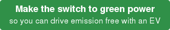 Make the switch to green power so you can drive emission free with an EV