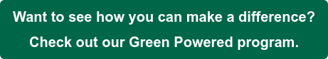 Want to see how you can make a difference? Check out our Green Powered program.