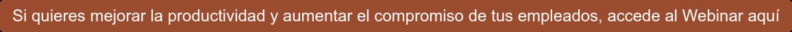 Si quieres mejorar la productividad y aumentar el compromiso de tus empleados,  accede al Webinar aquí