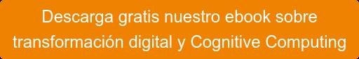 Descarga gratis nuestro ebook sobre transformación digital y Cognitive Computing