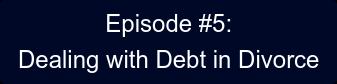 Episode #5: Dealing with Debt in Divorce