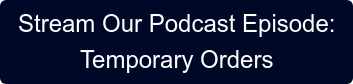 Stream Our Podcast Episode: Temporary Orders