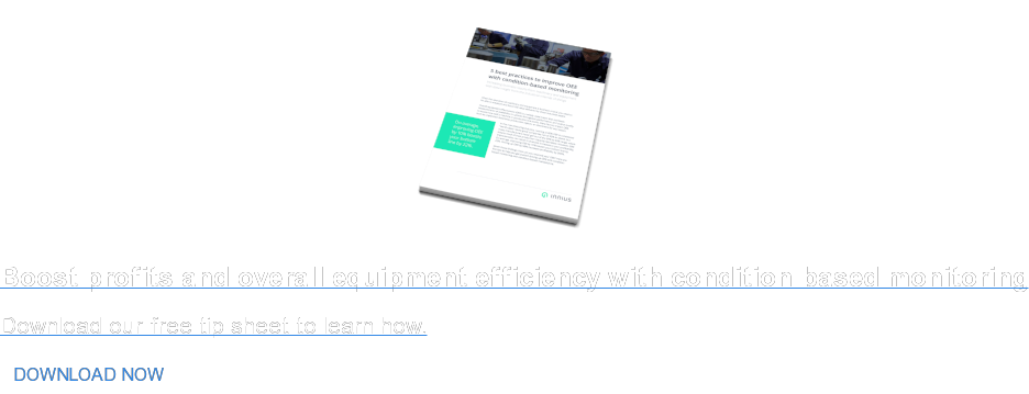 Boost profits and overall equipment efficiency with condition-based monitoring Download our free tip sheet to learn how. DOWNLOAD NOW