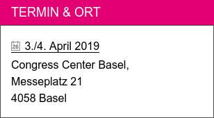 Termin & Ort  3./4. April 2019  Congress Center Basel,  Messeplatz 21  4058 Basel