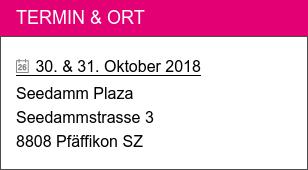 Termin & Ort   30. & 31. Oktober 2018  Seedamm Plaza  Seedammstrasse 3 8808 Pfäffikon SZ