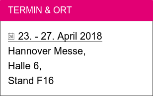 Termin & Ort   23. - 27. April 2018  Hannover Messe, Halle 6, Stand F16