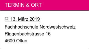 Termin & Ort   13. März 2019 Fachhochschule Nordwestschweiz Riggenbachstrasse 16 4600 Olten
