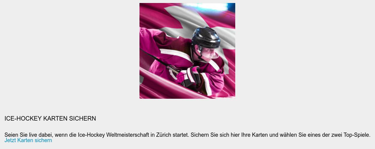 Ice-Hockey Karten sichern  Seien Sie live dabei, wenn die Ice-Hockey Weltmeisterschaft in Zürich startet.  Sichern Sie sich hier Ihre Karten und wählen Sie eines der zwei Top-Spiele. Jetzt Karten sichern