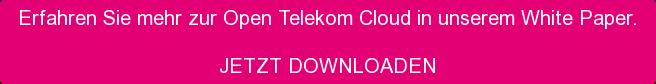 Erfahren Sie mehr zur Open Telekom Cloud in unserem White Paper.  JETZT DOWNLOADEN