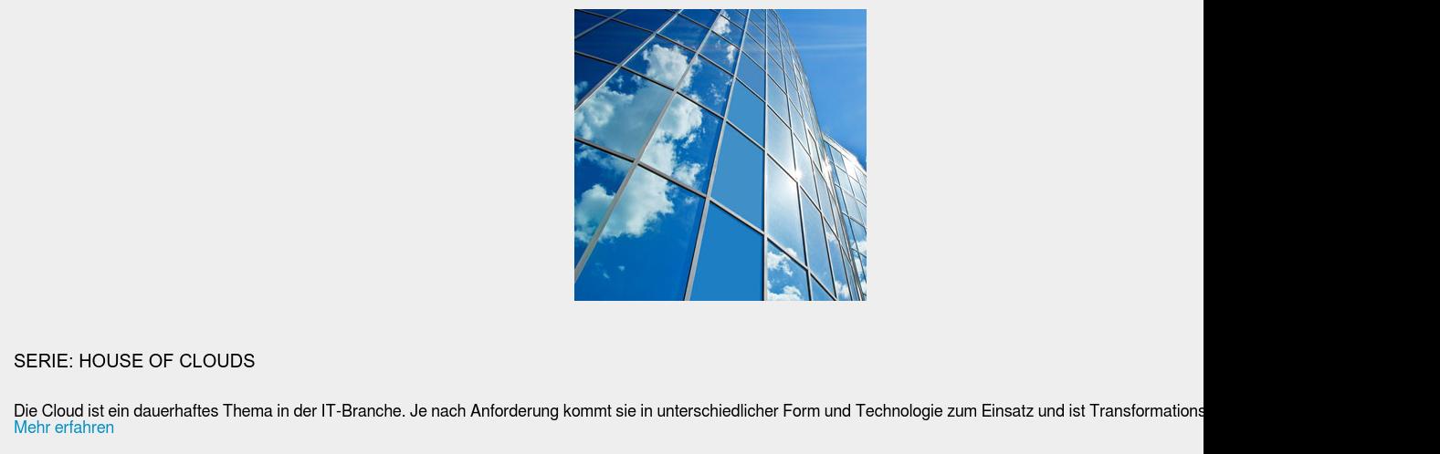 Serie: House of Clouds  Die Cloud ist ein dauerhaftes Thema in der IT-Branche. Je nach Anforderung  kommt sie in unterschiedlicher Form und Technologie zum Einsatz und ist  Transformationsbasis für die Unternehmens-IT. Mehr erfahren