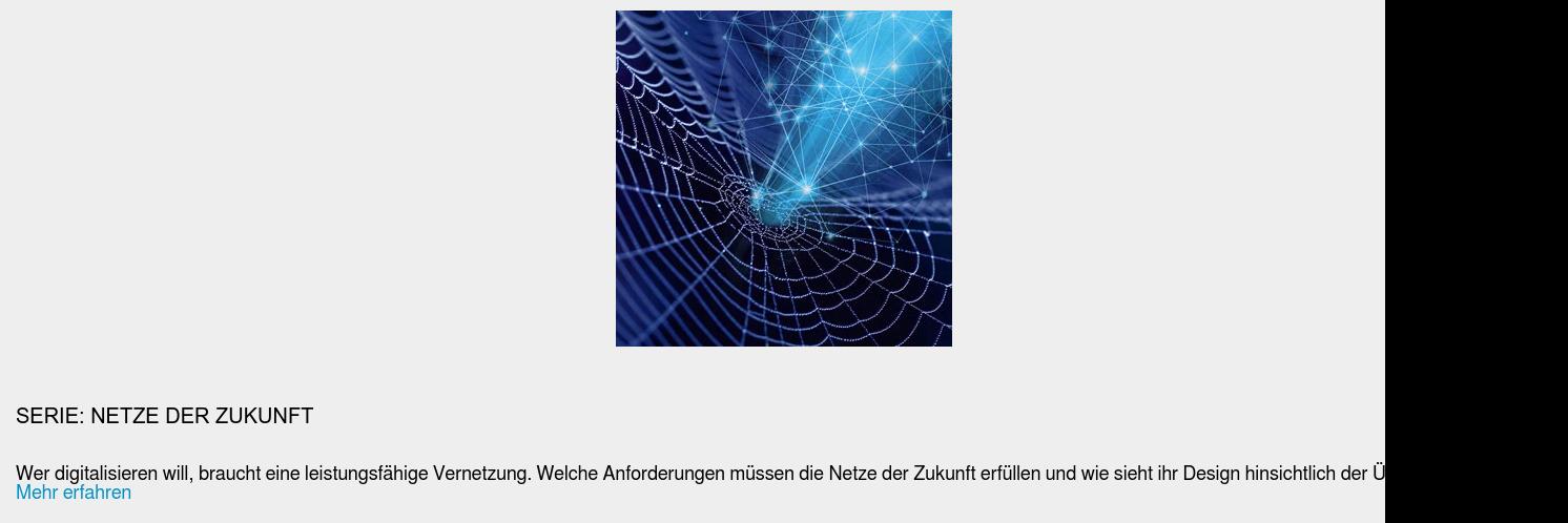Serie: Netze der Zukunft  Wer digitalisieren will, braucht eine leistungsfähige Vernetzung. Welche  Anforderungen müssen die Netze der Zukunft erfüllen und wie sieht ihr Design  hinsichtlich der Übertragungsart aus? Mehr erfahren