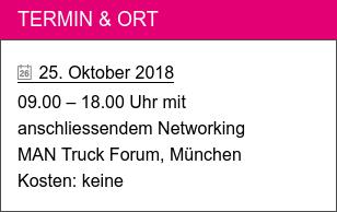 Termin & Ort   25. Oktober 2018  09.00 – 18.00 Uhr mit  anschliessendem Networking  MAN Truck Forum, München Kosten: keine