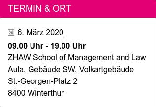 Termin & Ort   6. März 2020 09.00 Uhr - 19.00 Uhr ZHAW School of Management and Law Aula, Gebäude SW, Volkartgebäude St.-Georgen-Platz 2 8400 Winterthur