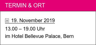 Termin & Ort   19. November 2019  13.00 – 19.00 Uhr im Hotel Bellevue Palace, Bern