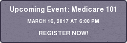 Upcoming Event: Medicare 101 MARCH 16, 2017 AT 6:00 PM REGISTER NOW!