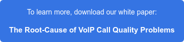 To learn more, download our white paper:  The Root-Cause of VoIP Call Quality Problems