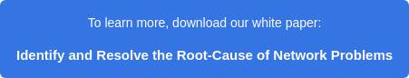 To learn more, download our white paper:  Identify and Resolve the Root-Cause of Network Problems