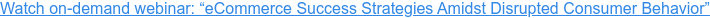 "Watch on-demand webinar: ""eCommerce Success Strategies Amidst Disrupted Consumer Behavior"""
