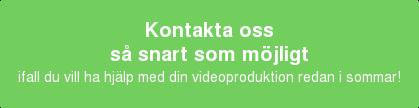 Kontakta oss så snart som möjligt ifall du vill ha hjälp meddinvideoproduktion redan i sommar!