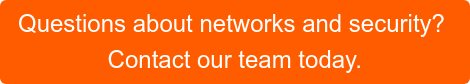 Questions about networks and security?  Contact our team today.